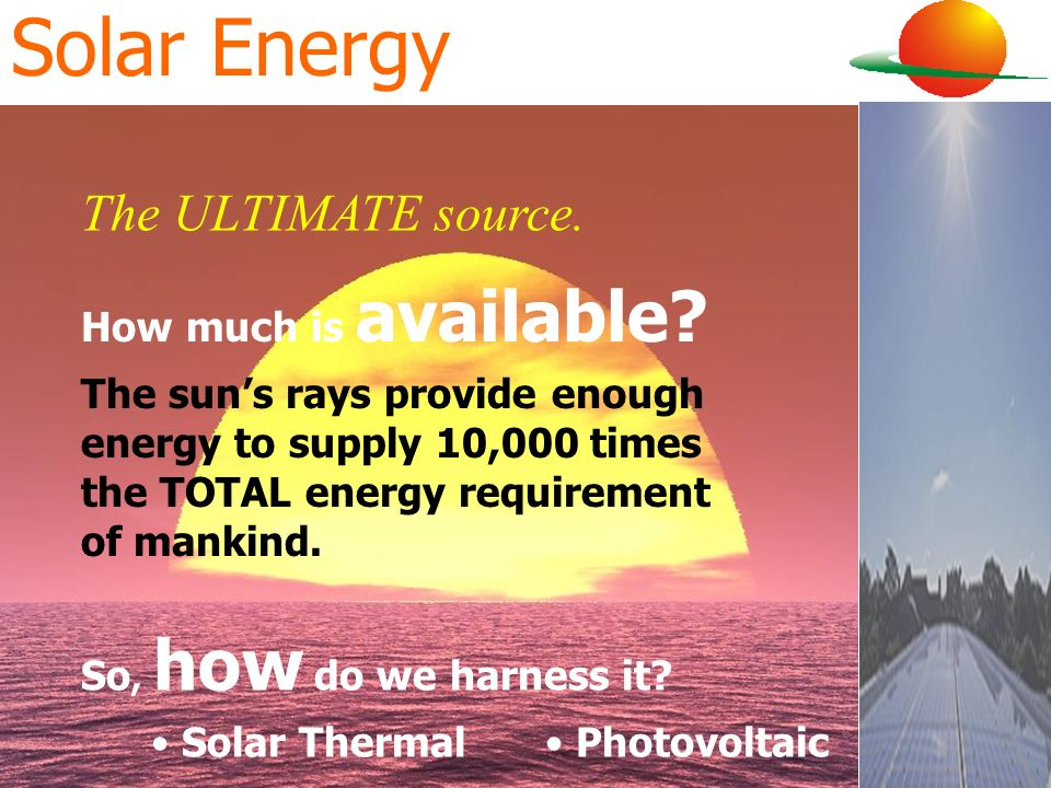 Solar Energy How much is available? The suns rays provide enough energy to supply 10,000 times the TOTAL energy requirement of mankind. So, how do we