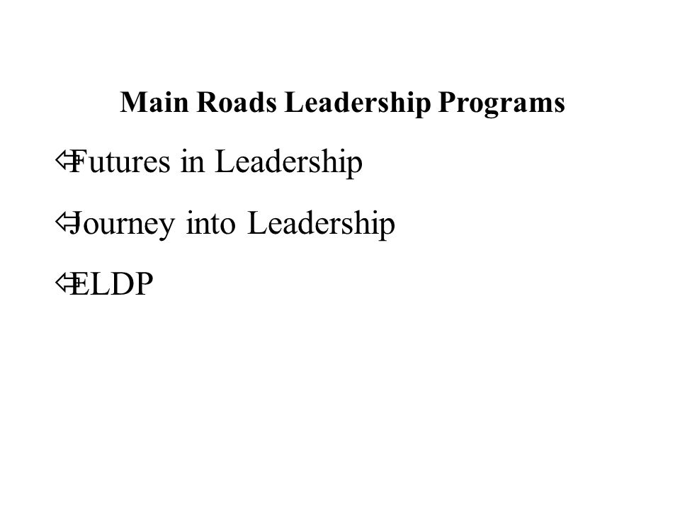 Main Roads Leadership Programs ïFutures in Leadership ïJourney into Leadership ïELDP