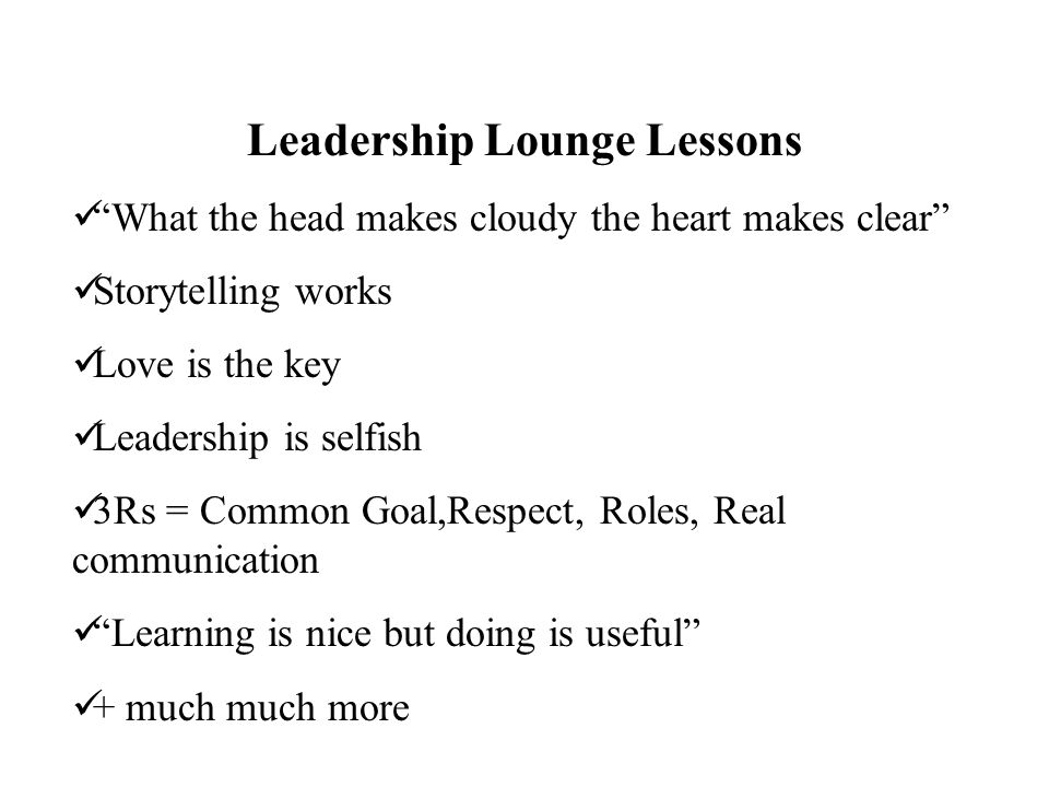 Leadership Lounge Lessons What the head makes cloudy the heart makes clear Storytelling works Love is the key Leadership is selfish 3Rs = Common Goal,Respect, Roles, Real communication Learning is nice but doing is useful + much much more