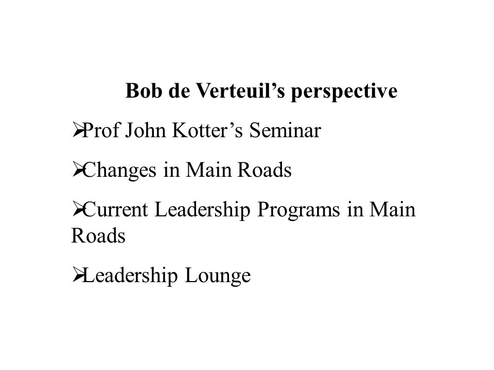 Bob de Verteuils perspective Prof John Kotters Seminar Changes in Main Roads Current Leadership Programs in Main Roads Leadership Lounge