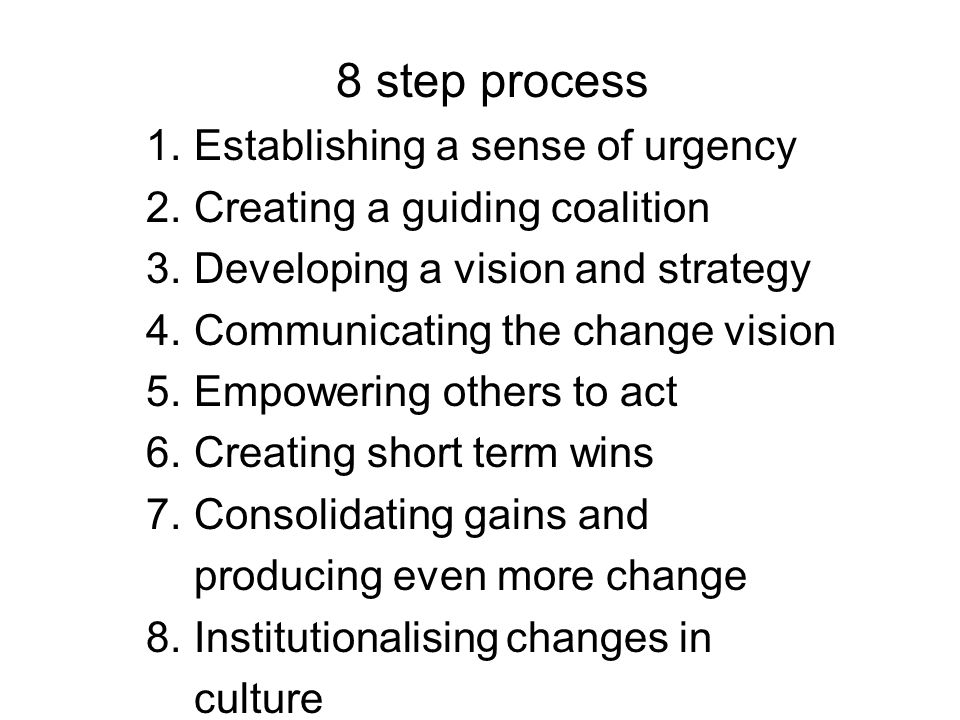 8 step process 1.Establishing a sense of urgency 2.Creating a guiding coalition 3.Developing a vision and strategy 4.Communicating the change vision 5.Empowering others to act 6.Creating short term wins 7.Consolidating gains and producing even more change 8.Institutionalising changes in culture