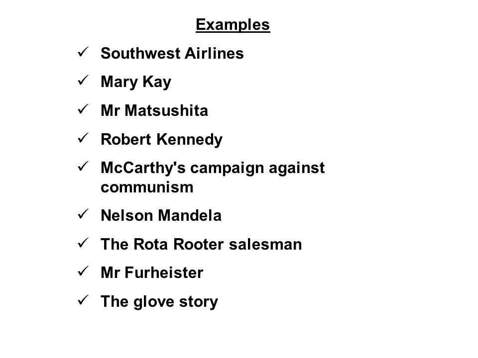 Examples Southwest Airlines Mary Kay Mr Matsushita Robert Kennedy McCarthy s campaign against communism Nelson Mandela The Rota Rooter salesman Mr Furheister The glove story