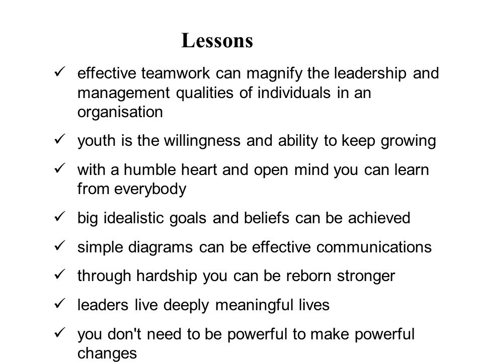 effective teamwork can magnify the leadership and management qualities of individuals in an organisation youth is the willingness and ability to keep growing with a humble heart and open mind you can learn from everybody big idealistic goals and beliefs can be achieved simple diagrams can be effective communications through hardship you can be reborn stronger leaders live deeply meaningful lives you don t need to be powerful to make powerful changes Lessons