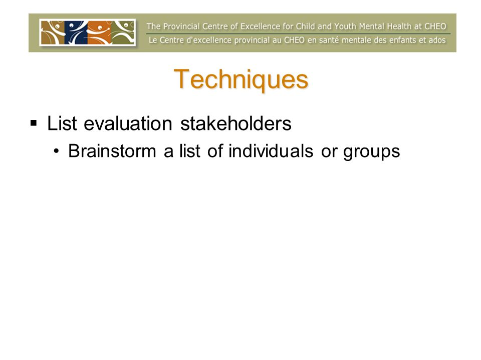 Techniques List evaluation stakeholders Brainstorm a list of individuals or groups