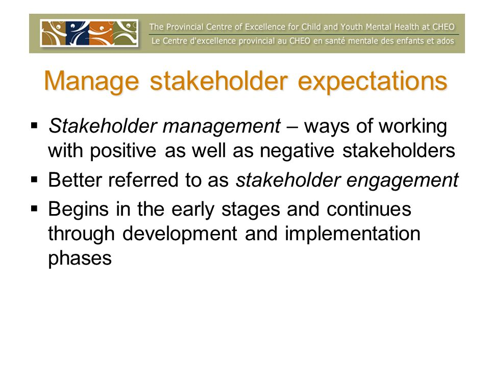 Manage stakeholder expectations Stakeholder management – ways of working with positive as well as negative stakeholders Better referred to as stakeholder engagement Begins in the early stages and continues through development and implementation phases