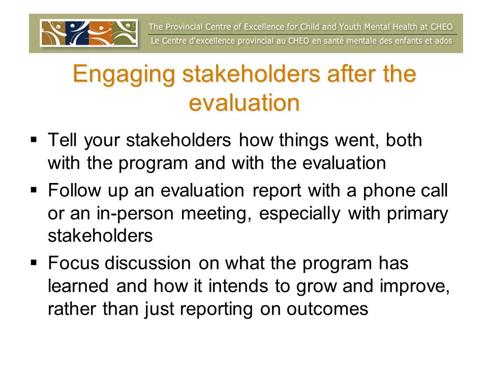 Engaging stakeholders after the evaluation Tell your stakeholders how things went, both with the program and with the evaluation Follow up an evaluation report with a phone call or an in-person meeting, especially with primary stakeholders Focus discussion on what the program has learned and how it intends to grow and improve, rather than just reporting on outcomes