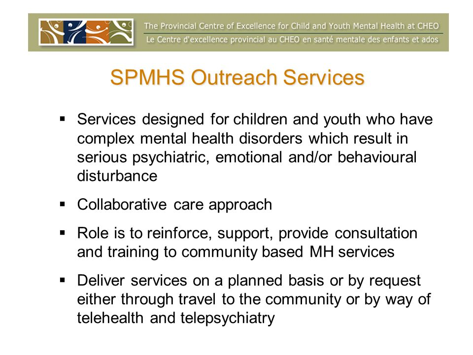 SPMHS Outreach Services Services designed for children and youth who have complex mental health disorders which result in serious psychiatric, emotional and/or behavioural disturbance Collaborative care approach Role is to reinforce, support, provide consultation and training to community based MH services Deliver services on a planned basis or by request either through travel to the community or by way of telehealth and telepsychiatry