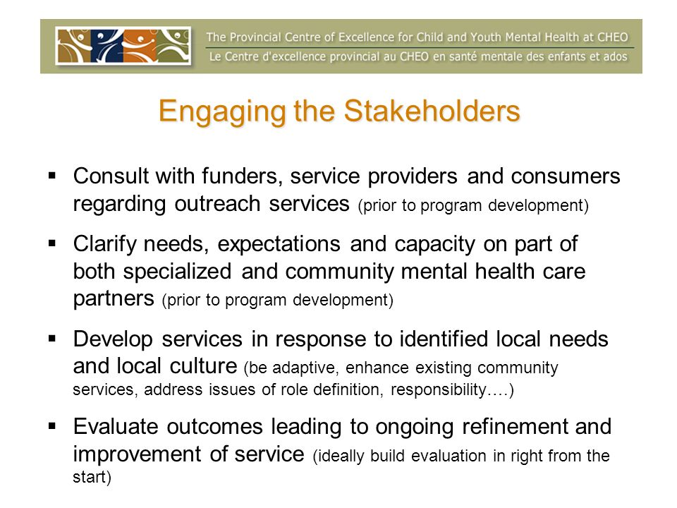Engaging the Stakeholders Consult with funders, service providers and consumers regarding outreach services (prior to program development) Clarify needs, expectations and capacity on part of both specialized and community mental health care partners (prior to program development) Develop services in response to identified local needs and local culture (be adaptive, enhance existing community services, address issues of role definition, responsibility….) Evaluate outcomes leading to ongoing refinement and improvement of service (ideally build evaluation in right from the start)