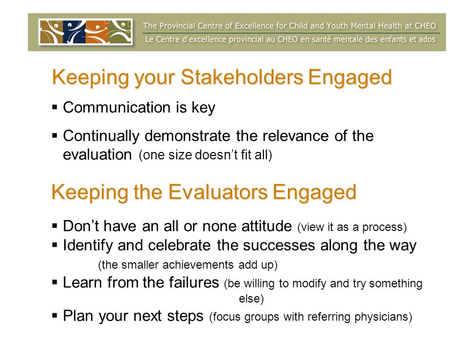 Keeping your Stakeholders Engaged Communication is key Continually demonstrate the relevance of the evaluation (one size doesnt fit all) Keeping the Evaluators Engaged Dont have an all or none attitude (view it as a process) Identify and celebrate the successes along the way (the smaller achievements add up) Learn from the failures (be willing to modify and try something else) Plan your next steps (focus groups with referring physicians)