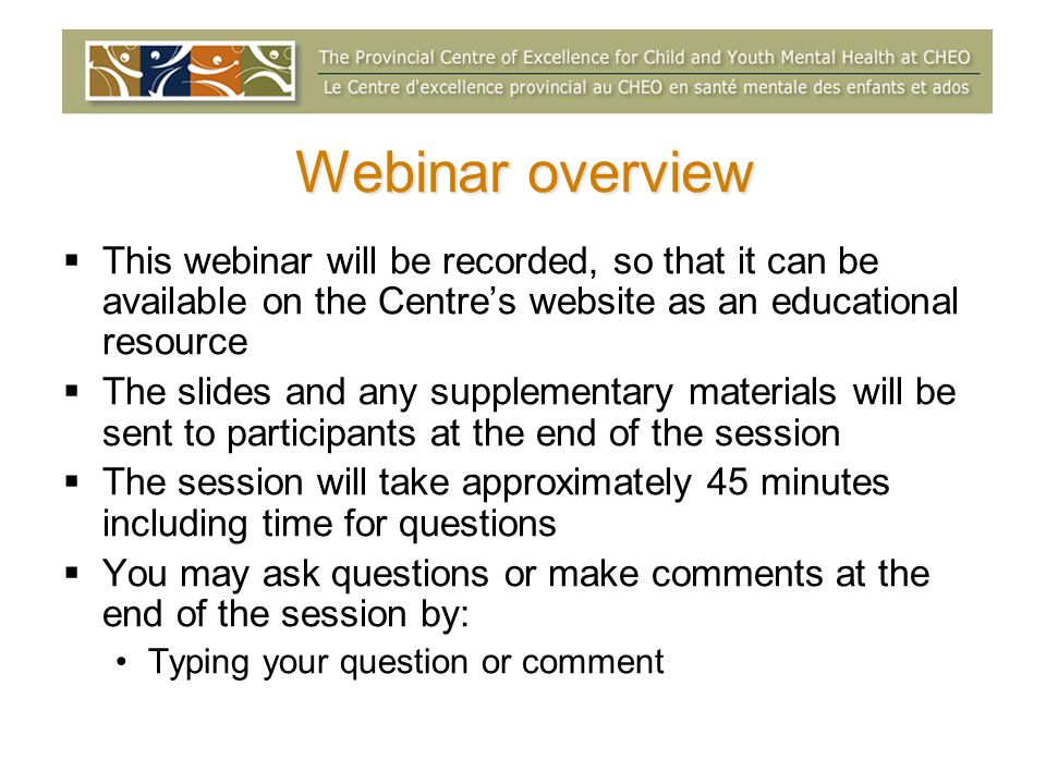 Webinar overview This webinar will be recorded, so that it can be available on the Centres website as an educational resource The slides and any supplementary materials will be sent to participants at the end of the session The session will take approximately 45 minutes including time for questions You may ask questions or make comments at the end of the session by: Typing your question or comment