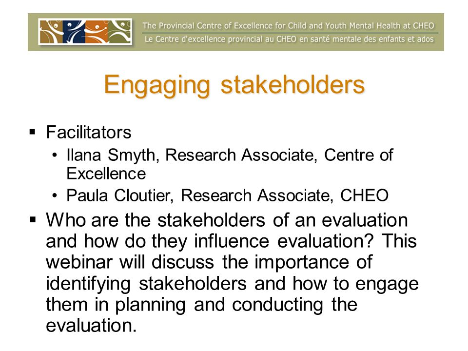 Engaging stakeholders Facilitators Ilana Smyth, Research Associate, Centre of Excellence Paula Cloutier, Research Associate, CHEO Who are the stakeholders of an evaluation and how do they influence evaluation.