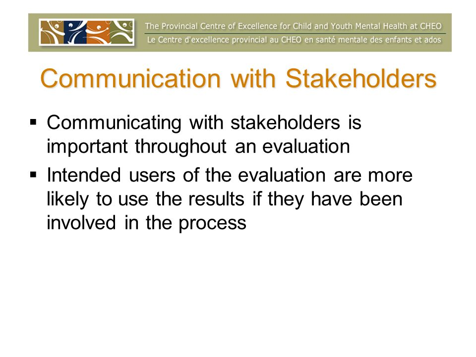 Communication with Stakeholders Communicating with stakeholders is important throughout an evaluation Intended users of the evaluation are more likely to use the results if they have been involved in the process