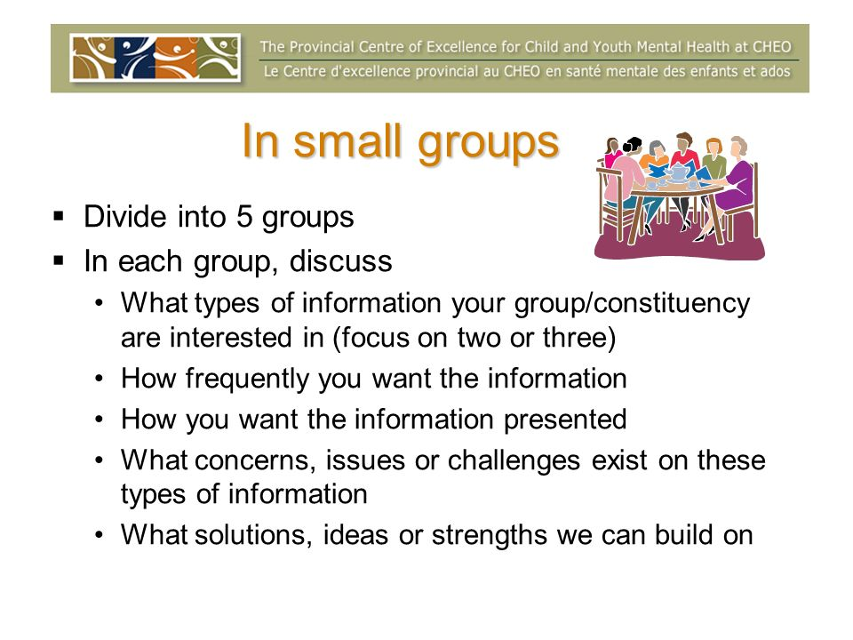 In small groups Divide into 5 groups In each group, discuss What types of information your group/constituency are interested in (focus on two or three) How frequently you want the information How you want the information presented What concerns, issues or challenges exist on these types of information What solutions, ideas or strengths we can build on