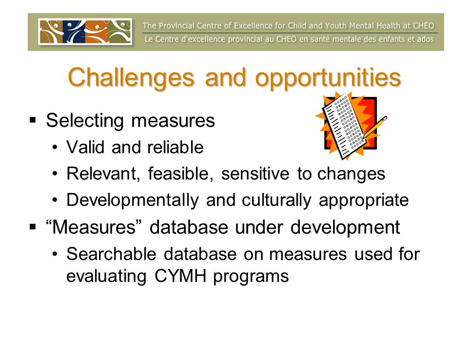Challenges and opportunities Selecting measures Valid and reliable Relevant, feasible, sensitive to changes Developmentally and culturally appropriate Measures database under development Searchable database on measures used for evaluating CYMH programs