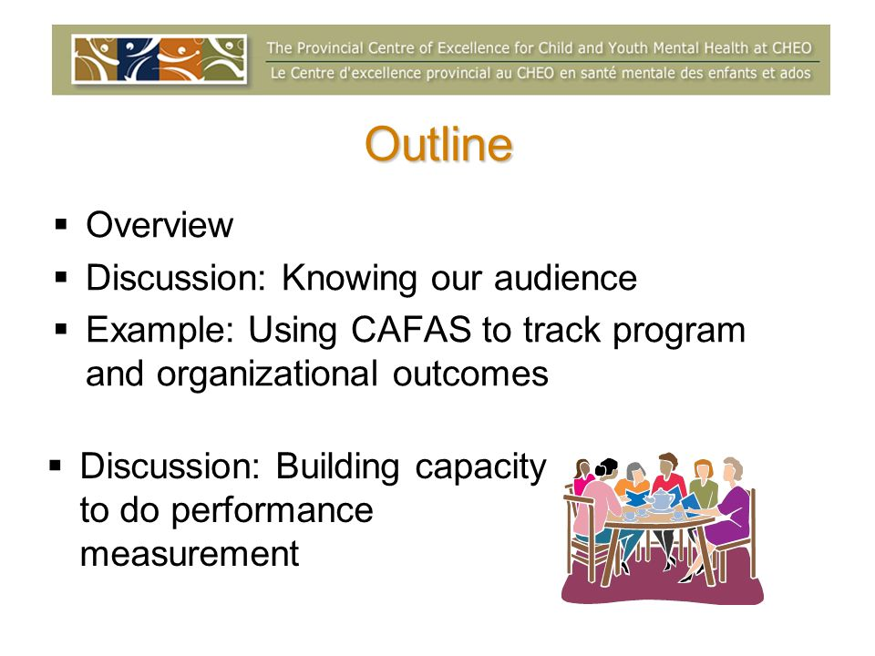 Outline Overview Discussion: Knowing our audience Example: Using CAFAS to track program and organizational outcomes Discussion: Building capacity to do performance measurement