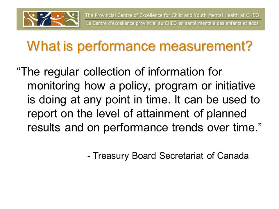 What is performance measurement? The regular collection of information for monitoring how a policy, program or initiative is doing at any point in tim
