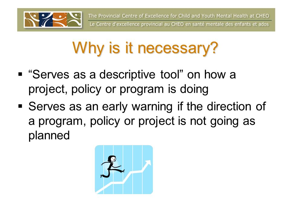 Why is it necessary? Serves as a descriptive tool on how a project, policy or program is doing Serves as an early warning if the direction of a progra