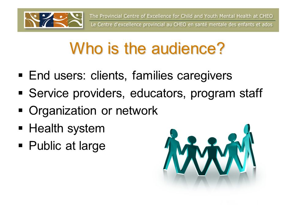 Who is the audience? End users: clients, families caregivers Service providers, educators, program staff Organization or network Health system Public