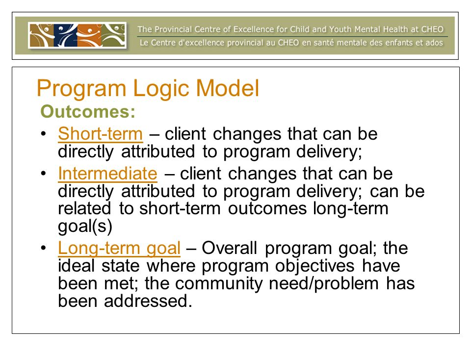 Program Logic Model Outcomes: Short-term – client changes that can be directly attributed to program delivery; Intermediate – client changes that can be directly attributed to program delivery; can be related to short-term outcomes long-term goal(s) Long-term goal – Overall program goal; the ideal state where program objectives have been met; the community need/problem has been addressed.