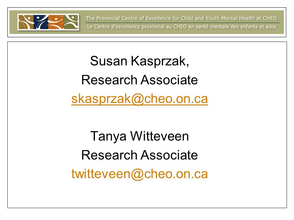 Susan Kasprzak, Research Associate skasprzak@cheo.on.ca Tanya Witteveen Research Associate twitteveen@cheo.on.ca