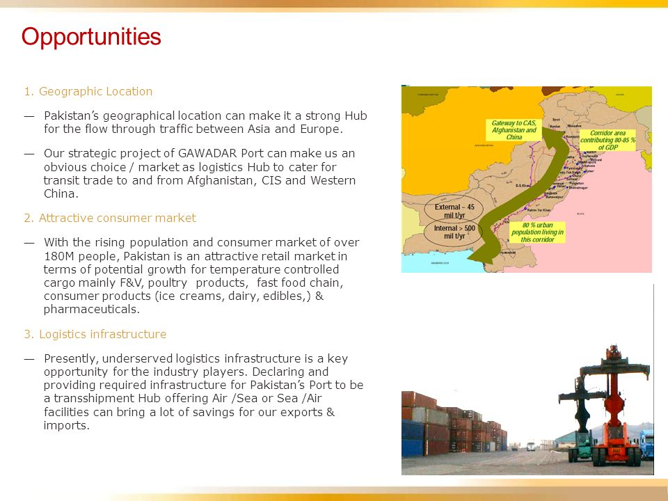Opportunities 1. Geographic Location Pakistans geographical location can make it a strong Hub for the flow through traffic between Asia and Europe. Ou
