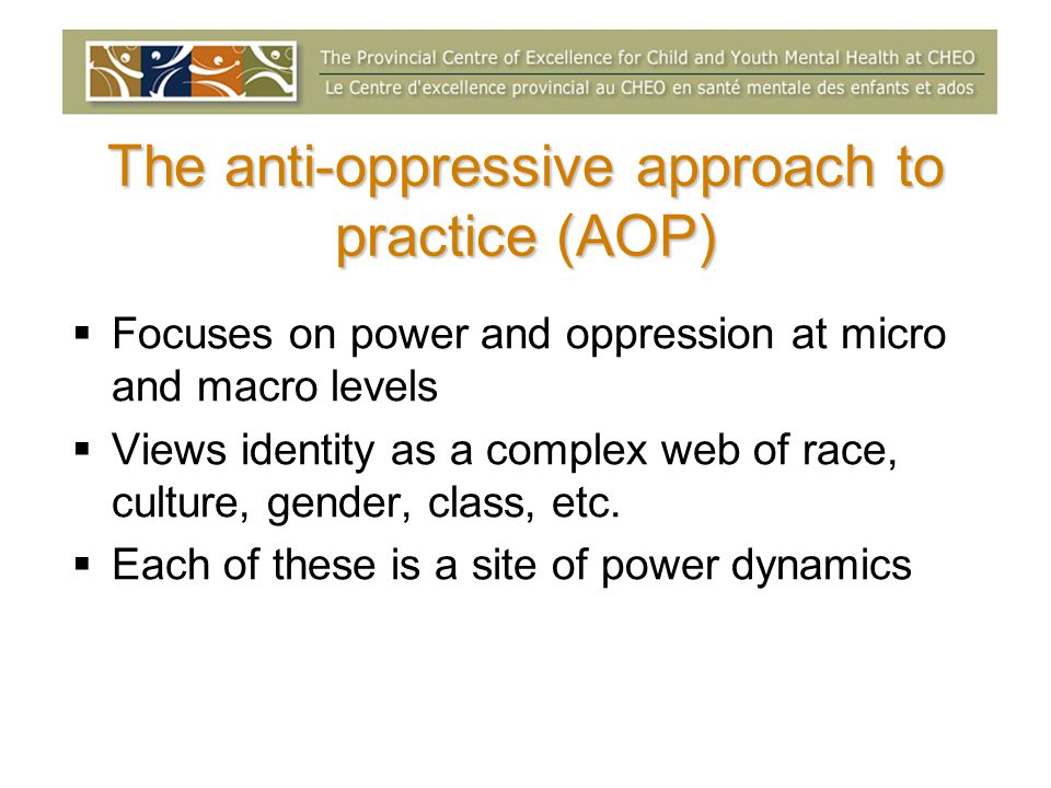 The anti-oppressive approach to practice (AOP) Focuses on power and oppression at micro and macro levels Views identity as a complex web of race, culture, gender, class, etc.