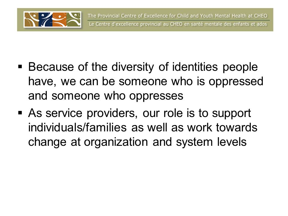 Because of the diversity of identities people have, we can be someone who is oppressed and someone who oppresses As service providers, our role is to support individuals/families as well as work towards change at organization and system levels