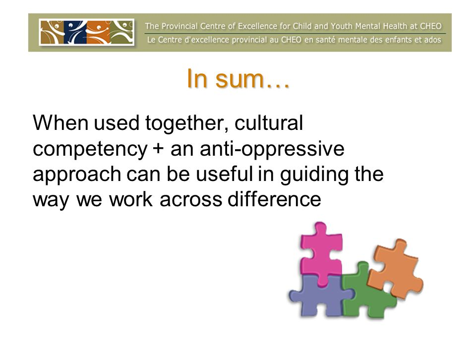 In sum… When used together, cultural competency + an anti-oppressive approach can be useful in guiding the way we work across difference