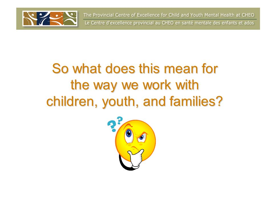 So what does this mean for the way we work with children, youth, and families