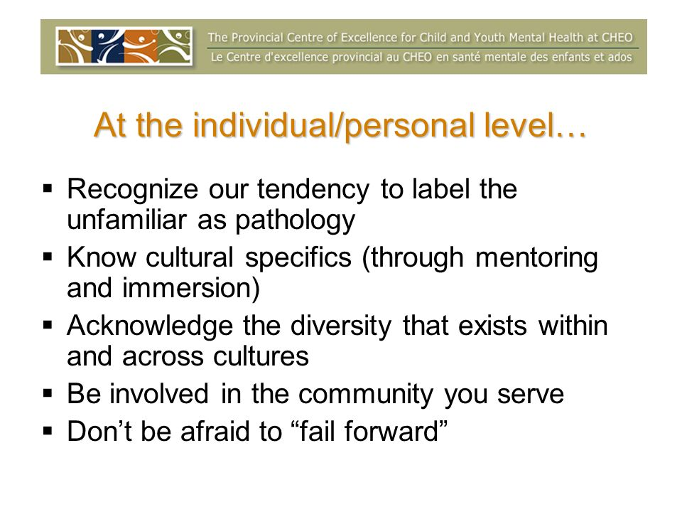 At the individual/personal level… Recognize our tendency to label the unfamiliar as pathology Know cultural specifics (through mentoring and immersion) Acknowledge the diversity that exists within and across cultures Be involved in the community you serve Dont be afraid to fail forward