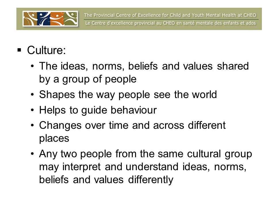 Culture: The ideas, norms, beliefs and values shared by a group of people Shapes the way people see the world Helps to guide behaviour Changes over time and across different places Any two people from the same cultural group may interpret and understand ideas, norms, beliefs and values differently