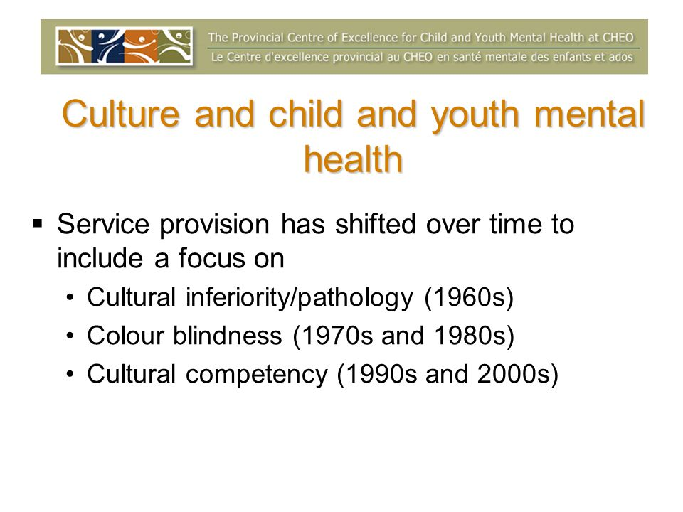 Culture and child and youth mental health Service provision has shifted over time to include a focus on Cultural inferiority/pathology (1960s) Colour blindness (1970s and 1980s) Cultural competency (1990s and 2000s)