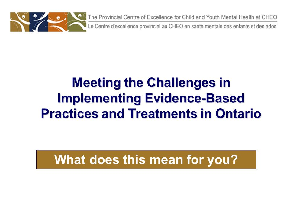 What does this mean for you? Meeting the Challenges in Implementing Evidence-Based Practices and Treatments in Ontario