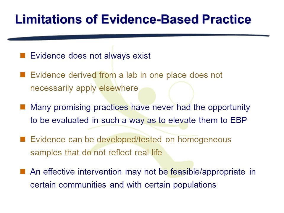 Limitations of Evidence-Based Practice Evidence does not always exist Evidence derived from a lab in one place does not necessarily apply elsewhere Ma