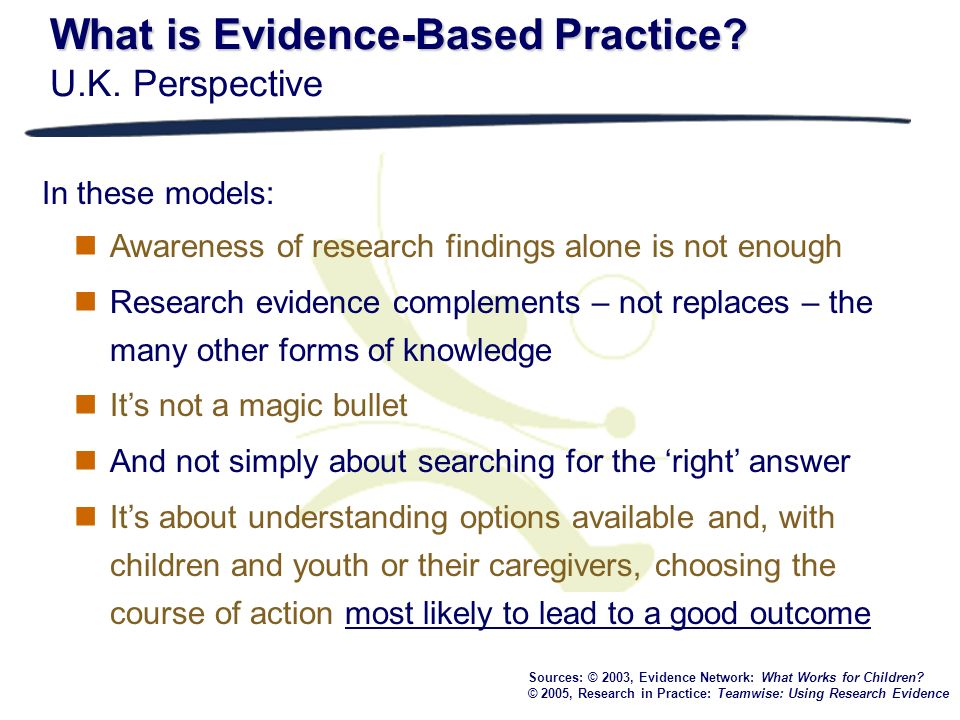 What is Evidence-Based Practice? What is Evidence-Based Practice? U.K. Perspective Sources: © 2003, Evidence Network: What Works for Children? © 2005,
