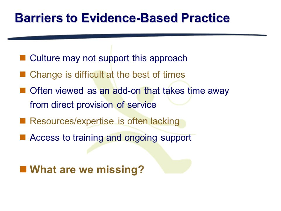 Barriers to Evidence-Based Practice Culture may not support this approach Change is difficult at the best of times Often viewed as an add-on that take