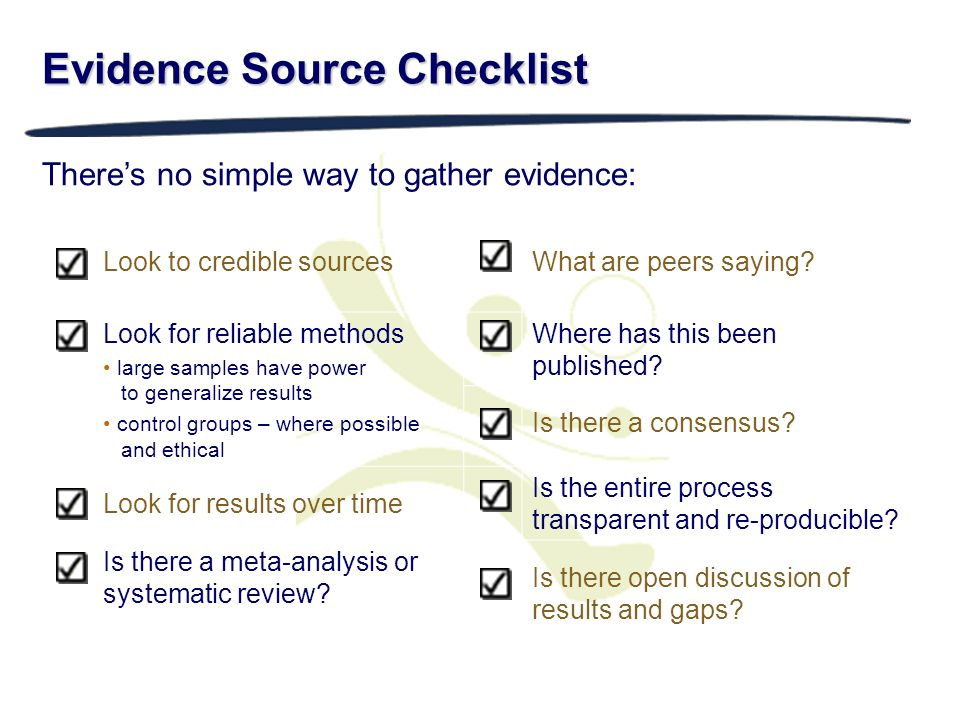 Evidence Source Checklist Theres no simple way to gather evidence: Look to credible sourcesWhat are peers saying? Look for reliable methods large samp