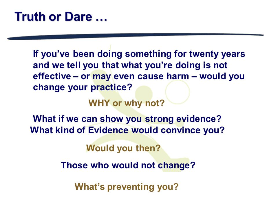 Truth or Dare … If youve been doing something for twenty years and we tell you that what youre doing is not effective – or may even cause harm – would