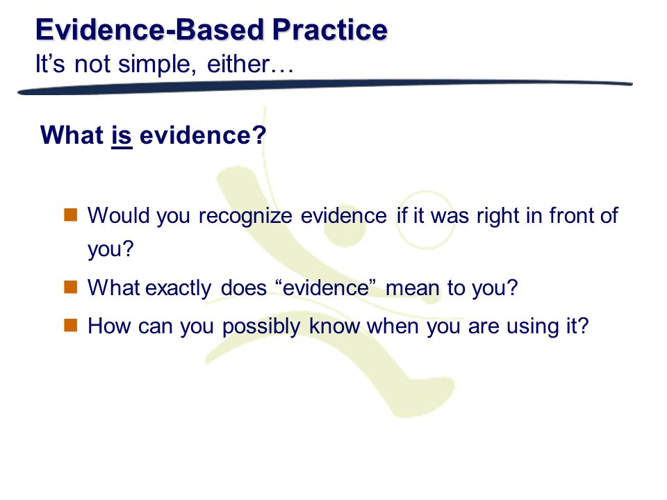 Evidence-Based Practice Evidence-Based Practice Its not simple, either… What is evidence? Would you recognize evidence if it was right in front of you