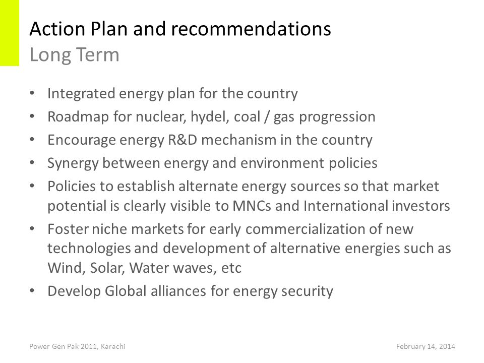 Action Plan and recommendations Long Term Power Gen Pak 2011, Karachi Integrated energy plan for the country Roadmap for nuclear, hydel, coal / gas progression Encourage energy R&D mechanism in the country Synergy between energy and environment policies Policies to establish alternate energy sources so that market potential is clearly visible to MNCs and International investors Foster niche markets for early commercialization of new technologies and development of alternative energies such as Wind, Solar, Water waves, etc Develop Global alliances for energy security February 14, 2014