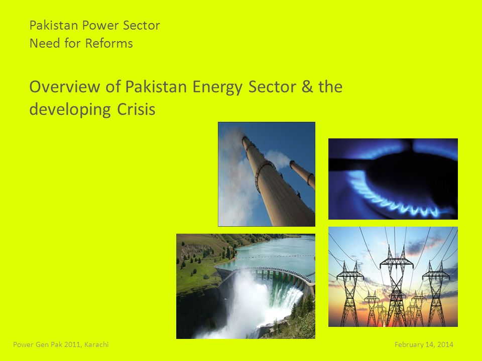 Pakistan Power Sector Need for Reforms Overview of Pakistan Energy Sector & the developing Crisis February 14, 2014Power Gen Pak 2011, Karachi