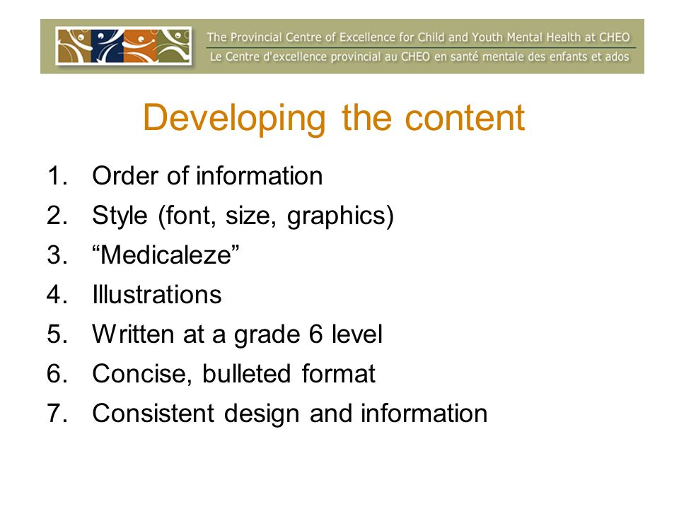 Developing the content 1.Order of information 2.Style (font, size, graphics) 3.Medicaleze 4.Illustrations 5.Written at a grade 6 level 6.Concise, bulleted format 7.Consistent design and information