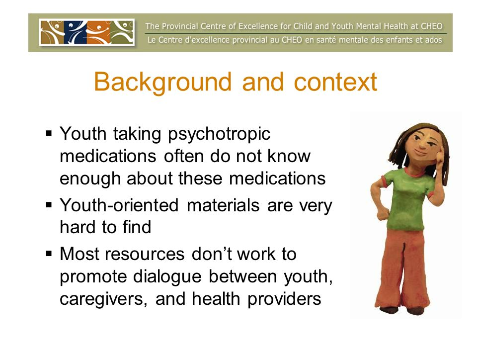 Background and context Youth taking psychotropic medications often do not know enough about these medications Youth-oriented materials are very hard to find Most resources dont work to promote dialogue between youth, caregivers, and health providers