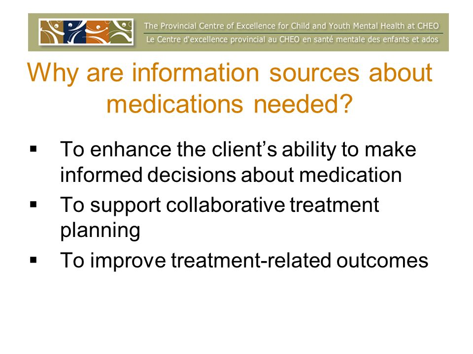 Why are information sources about medications needed? To enhance the clients ability to make informed decisions about medication To support collaborat