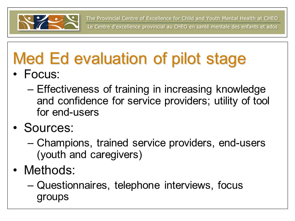 Med Ed evaluation of pilot stage Focus: –Effectiveness of training in increasing knowledge and confidence for service providers; utility of tool for end-users Sources: –Champions, trained service providers, end-users (youth and caregivers) Methods: –Questionnaires, telephone interviews, focus groups