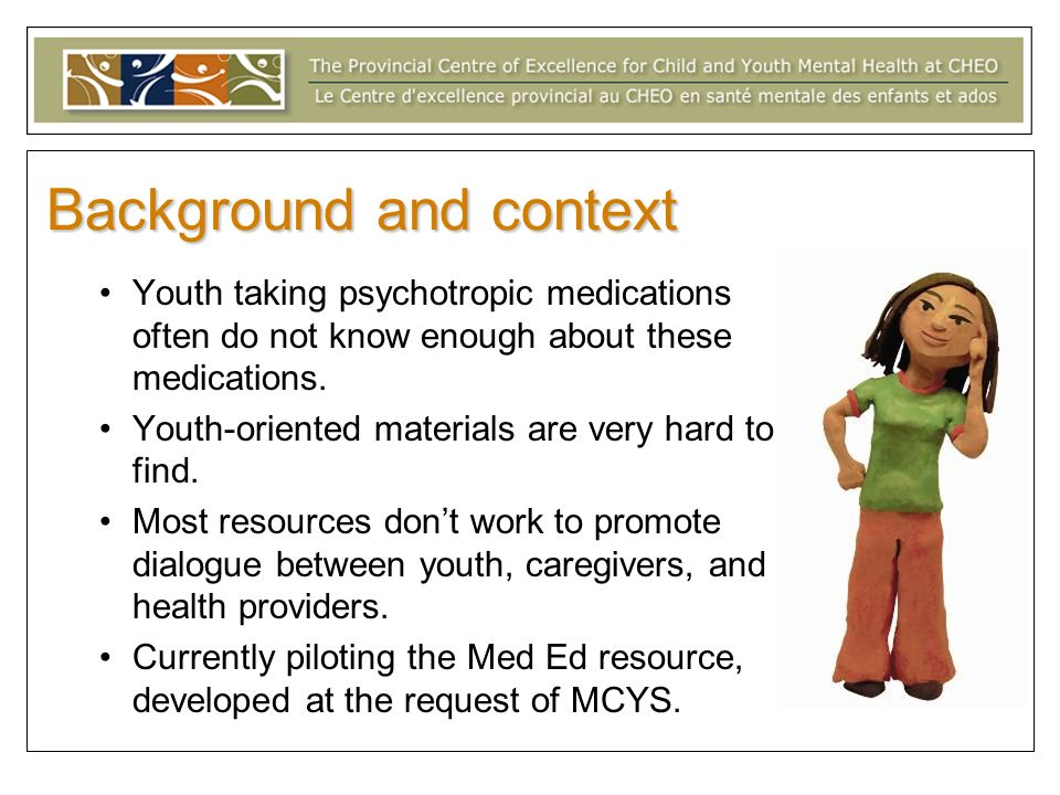 Background and context Youth taking psychotropic medications often do not know enough about these medications. Youth-oriented materials are very hard