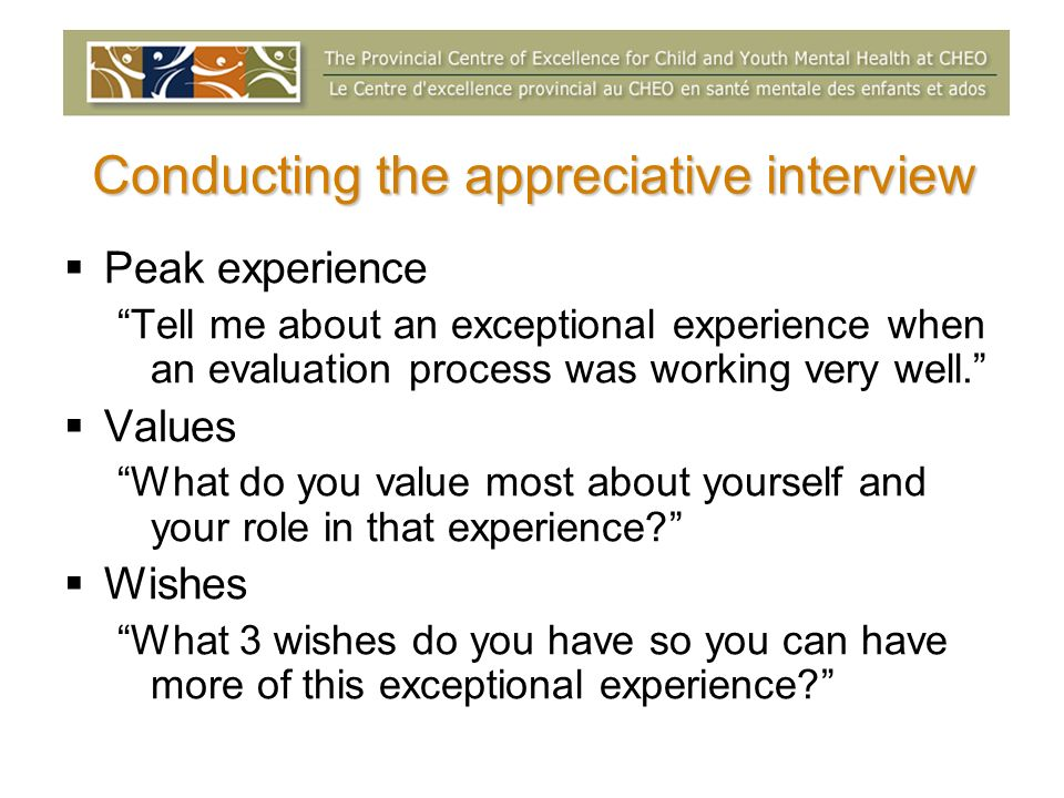 Conducting the appreciative interview Peak experience Tell me about an exceptional experience when an evaluation process was working very well. Values