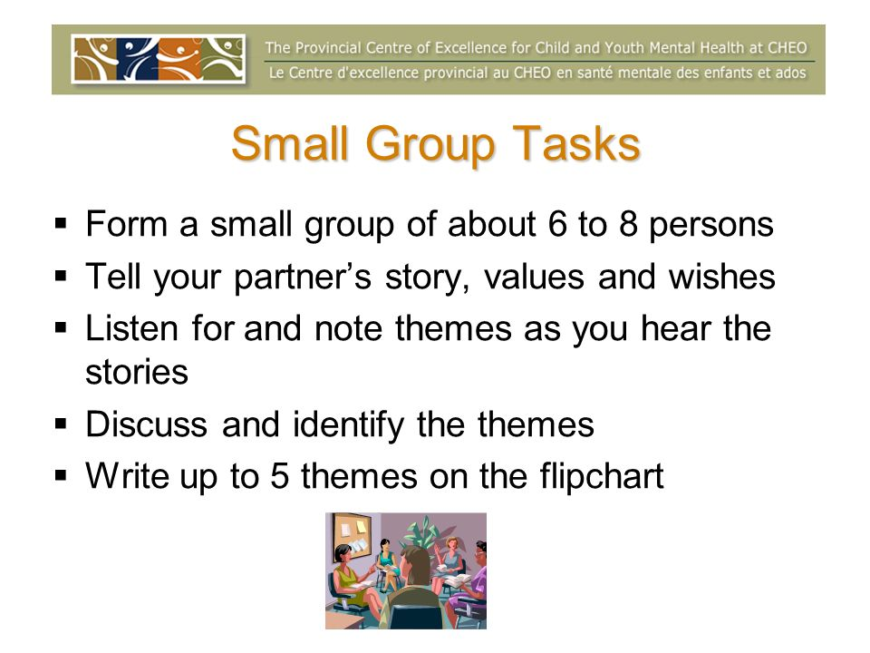 Small Group Tasks Form a small group of about 6 to 8 persons Tell your partners story, values and wishes Listen for and note themes as you hear the st
