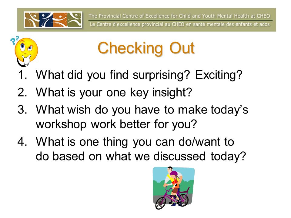 Checking Out 1.What did you find surprising? Exciting? 2.What is your one key insight? 3.What wish do you have to make todays workshop work better for