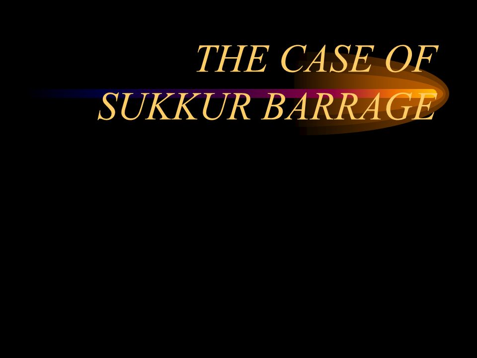 THE CASE OF SUKKUR BARRAGE